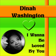 Albumcover Dinah Washington - I Wanna Be Loved By You