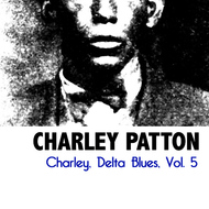 Charley Patton - Charley, Delta Blues, Vol. 5