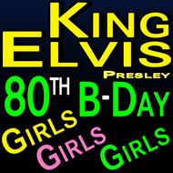 Elvis Presley - King Elvis 80th Birthday Girls Girls Girls