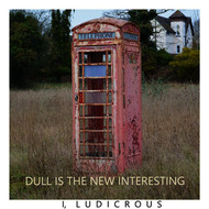 I, Ludicrous - Dull Is the New Interesting