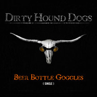 Dirty Hound Dogs - Beer Bottled Goggles (Single)