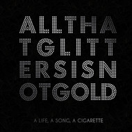A Life, A Song, A Cigarette - All That Glitters Is Not Gold