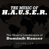 Dominik Hauser - The Music of H.A.U.S.E.R.: The Musical Landscapes of Dominik Hauser, Vol. 10