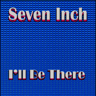 Seven Inch - I'll Be There