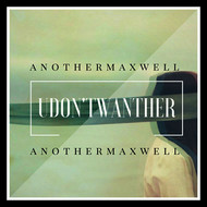 anothermaxwell - U Don't Want Her