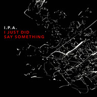I.P.A. - I Did Just Say Something